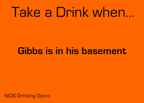 Take a drink when Gibbs is in his basement.