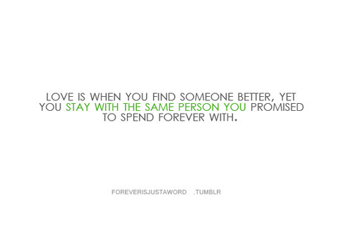 Love is when you find someone better, yet you stay with the same person you promised to spend forever with.
