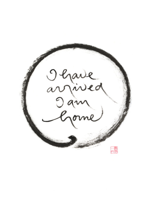 I have arrived, I am home. Thich Nhat Hanh