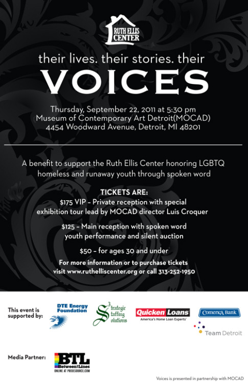 Please join us for Voices: A Benefit for the Ruth Ellis Center on September 22 at MOCAD. Voices will honor the youth Ruth Ellis Center serves through spoken word.Ticket prices are:5:30 p.m.$175 for VIP (includes a tour of MOCAD with the museum's director)6 p.m.$125 for regular admission$50 for those under 30A strolling dinner, beer and wine are included.Complimentary valet for all guests.To purchase tickets, visit www.ruthelliscenter.org or call 313-252-1950.——————————————————————————————————————————————-PLEASE JOIN US TO…Hear Their VoicesFour young people from Ruth Ellis Center will perform spoken word, telling stories from their hearts about their lives – past, present and future. See Their ArtThree young people have been working with a resident artist to learn creative expression through a variety of media. The youths' work will debut in a silent auction.Support Their Safe SpaceHomeless, at-risk and runaway LGBTQ youth come to the Ruth Ellis Center because it is a safe space where they are accepted and understood. The Center works to enrich and inspire youth as they move toward health and independence.Honorary Chairs:Toby Barlow, Chief Creative Officer, Team DetroitYvette Bing, First Lady, City of DetroitLuis Croquer, Director and Chief Curator, MOCAD Erin Cummings, Actress, Detroit 1-8-7Linda Forte, Senior Vice President and Chief Diversity Officer, Comerica BankHoward W. Israel & Henry M. GrixCynthia J. Pasky, President and CEO, Strategic Staffing SolutionsGary C. Peters, Congressman, State of Michigan Dr. Glenda D. Price, Retired President, Marygrove CollegeCharles Pugh, President, Detroit City CouncilA special thank you to our sponsors!Presenting Sponsors:DTE Energy Strategic Staffing SolutionsQuicken LoansCorporate Sponsors:Comerica BankTeam DetroitThis event is also supported by Between the Lines, Media Genesis and Blumz by JR Designs.