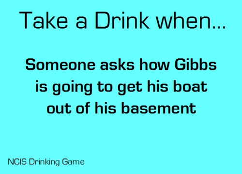 Take a drink when someone asks how Gibbs is going to get his boat out of his basement.