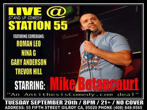 9/20. Antithesis Comedy @ Station 55. 55 Fifth St. Gilroy. 8 PM. 21+. Feat Mike Betancourt, Roman Leo, Nina G, Gary Anderson, and Trevor Hill.