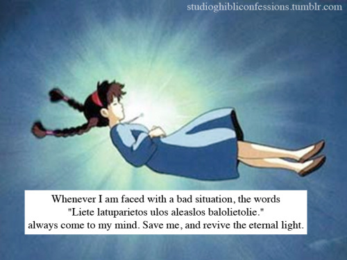 "studioghibliconfessions:  ""Whenever I am faced with a bad situation, the words ""Liete latuparietos  ulos aleaslos balolietolie."" always come to my mind. Save me, and revive  the eternal light."""
