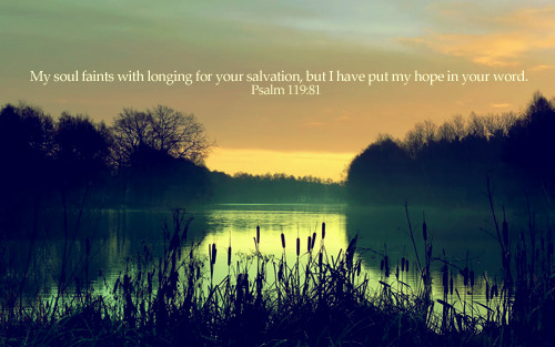 """My soul faints with longing for your salvation, but I have put my hope in your word."""