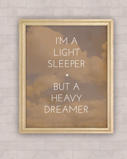 I'm a light sleeper, but a heavy dreamer.