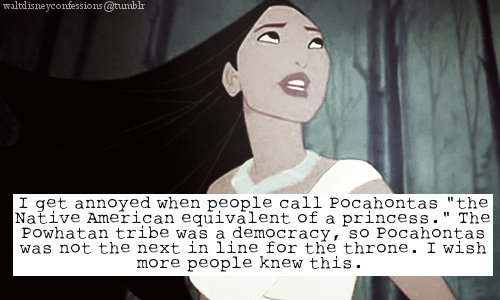 "waltdisneyconfessions:  I get annoyed when people call Pocahontas ""the Native American equivalent of a princess."" The Powhatan tribe was a democracy so Pocahontas was not next in line for the throne. I wish more people knew this."""