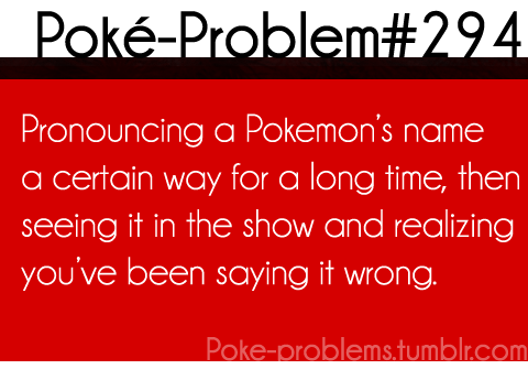 poke-problems:  then you can't get used to saying it the 'correct' way. :c [submitted by starpling]