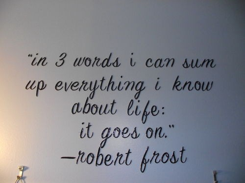 """In three words I can sum up everything I know about Life: it goes on"" ~Robert Frost"