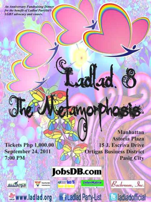 "Ladlad 8 | The Metamorphosis (Anniversary Fundraising Dinner)On September 24, 2011, Ladlad will be holding ""Ladlad 8 ; The Metamorphosis"", a fundraising dinner in celebration of our 8th Year Anniversary. All proceeds of the event are aimed to support its LGBT advocacy and the various causes it promotes.The event will feature a tribute to honor Senior Party Adviser Mr. Boy Abunda and Chairman Emeritus Danton Remoto for their significant contributions and tireless support to the LGBT community and Ladlad. It will also include a presentation of the struggles and victories in the past 8 years and special performances from surprise guests.Tickets are at Php 1000 only. For inquiries please call The Ladlad HQ at (02)5848029 or email us at ladladpartylist@gmail.com."