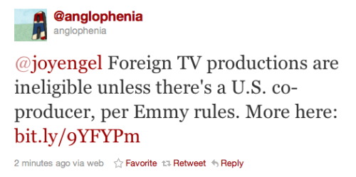 In case you were wondering…. @anglophenia: Foreign TV productions are ineligible unless there's a U.S. co-producer, per Emmy rules. More here: bit.ly/9YFYPm