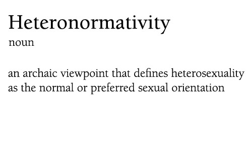 "[image description: white background, black text ""heteronormativity: noun- the archaic viewpoint that defines heterosexuality as the normal or preferred sexual orientation""] circles-triangles:  Gender Studies 101."