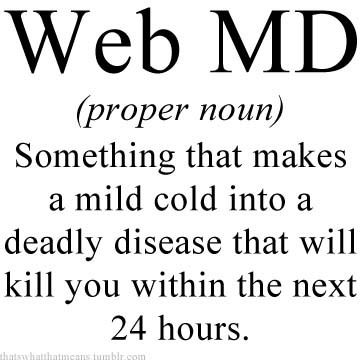 thatswhatthatmeans:  Web MD (proper noun) - Something that makes a mild cold into a deadly disease that will kill you within the next 24 hours.