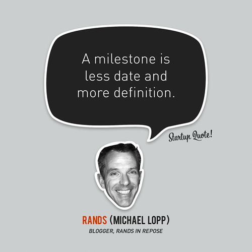 startupquote:  A milestone is less date and more definition. - Michael Lopp