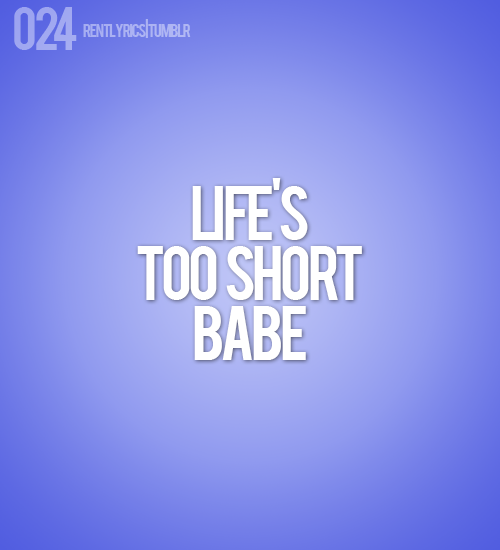 024. Life's too short babe