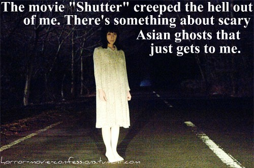 """the movie ""shutter"" creeped the hell outta me. There's something about scary asian ghosts that just gets to me.."""