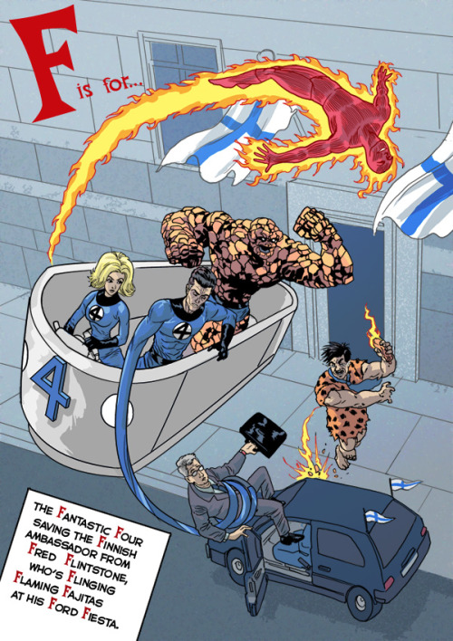 F is for.. The Fantastic Four saving the Finnish ambassador from                Fred Flinstrone, who's Flinging Flaming Fajitas at his Ford Fiesta. [Say it five times fast, I dare ya] The A-z alphabet of Awesomeness by Neil Cameron.
