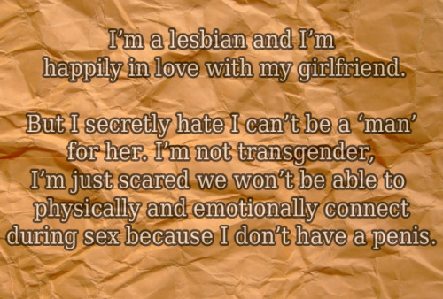 "queersecrets:  [image: crinkled paper bag background. text: ""I'm a lesbian and I'm Happily in love with my girlfriend. But I secretly hate I can't be a 'man' for her. I'm not transgender, I'm just scared we won't be able to physically and emotionally connect during sex because I don't have a penis.""]  I don't appreciate some of the comments on this one—it isn't as easy as ""stop hating lesbians.""  Sexuality is complex, as is all the feelings towards and about it.  Personally, I'd like to have interchangeable genitals.  Being a ciswoman, I would sometimes like to have a penis.  That doesn't mean I think of lesbian sex as ""less real"" or ""less important.""  I certainly don't think we could connect better if we were hetero, as this secret says, but everyone is sexually limited.  Recognizing that doesn't mean I value heteros more (since they are limited, too). I'm most envious of the characters in Zerophilia."