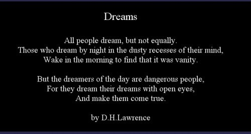 """All people dream, but not equally. Those who dream by night in the dusty recesses of their mind, Wake in the morning to find that it was vanity.  But the dreamers of the day are dangerous people, For they dream their dreams with open eyes, And make them come true."" D.H. Lawrence"