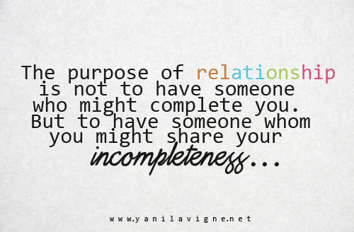 The purpose of relationship is not to have someone who might complete you. But to have someone whom you might share your incompleteness…