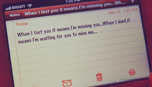When I text you it means I'm missing you… When I don't, it means I'm waiting for you to miss me…