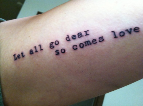 "fuckyeahtattoos:  This is a quote from an ee cummings poem. He is my favorite poet and this poem has gotten me through a lot. After I went through a really rough patch with a relationship and my mothers cancer, i got this done as a reminder to just let the bad things go. and once you do, so comes love.  ""let it go-the smashed word broken open vow or the oath cracked length wise-let it go it was sworn to go let them go-the truthful liars and the false fair friends and the boths and neithers-you must let them go they were born to go let all go-the big small middling tall bigger really the biggest and all things-let all go dear so comes love."" -e.e. cummings    Awesome poem, but you fudged the line breaks, playa."