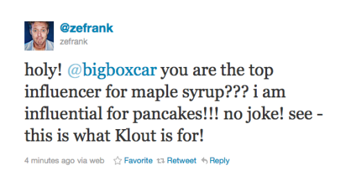 Hilarious! I love the internet. Klout Topics: Maple Syrup and Pancakes Here's the backstory tweets for @zefrank's tweet. Also, if you don't follow @zefrank, you should.