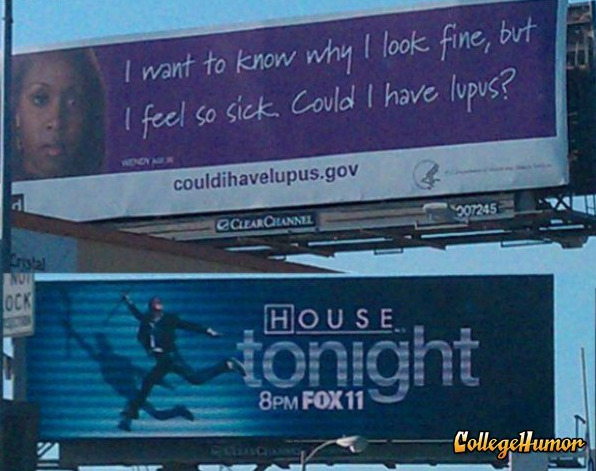 collegehumor:  Found: Lupus Billboard Above House Ad Trust me, it's never Lupus.