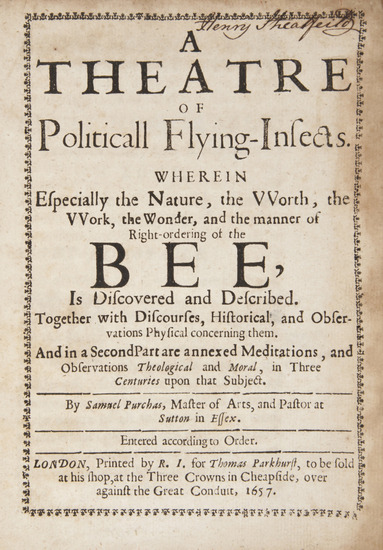 A Theatre of Politicall Flying-Insects Samuel Purchas, Printed by R[obert]. I[bbitson]. for Thomas Parkhurst, to be sold at his shop, at the Three crowns in Cheapside, over against the Great Conduit, 1657.  A Theatre of Politicall Flying-Insects. Wherein especially the nature, the vvorth, the vvork, the wonder, and the manner of right-ordering of the Bee, is discovered and described, 2 parts in 1, titles in typographic borders.  *** The author was the son of Samuel Purchas, who wrote the Pilgrimage.Provenance: Henry, Duke of Newcastle (ink signature and engraved bookplate to inner front cover)  B-A Note:  Political flying-insects. Such a great phrase - I'm sure I can find a use for it sooner than later.     B-A Note 2:  For the… apiphile? Apiaphile? ..lover of bees, there are many more historical bee tomes here.  I won't post them all but some have lovely artwork.