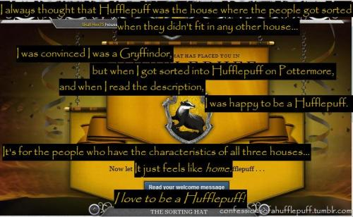 confessionsofahufflepuff:  i always thought hufflepuff was the house where the people get sorted into when they don't fit in any other house… i was convinced to be a gryffindor but when i got sorted into hufflepuff on pottermore and when i read the discription i was happy to be in hufflepuff. it's not for the people that don't fit anywhere else, it's for the cool people and those who have the characteristics of all the other 3 houses. it just feels like home to me… i love to be a hufflepuff!