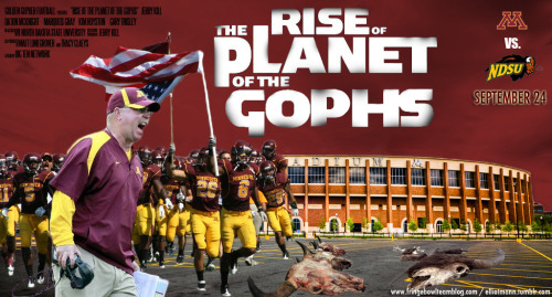 "This week's Gopher Football movie poster, ""Rise of the Planet of the Gophs."" (Click to enlarge.) It's obviously based off of the seminal-hit ""Bridesmaids."" (I'm kidding. The actual inspiration for this is here and go see the aforementioned ""Bridesmaids"" if you haven't. It's great.) I'll also update with a link to FBT when it goes live there. About the image: I really wanted to include these old images of piles of buffalo skulls, but they didn't fit in. The pictures are really striking, even though they are kind of macabre, it really gives you a sense of how many bison were slaughtered many decades ago. Minnesota- NDSU Running Diary: Welcome back again to the Bison Bowl!*  Considering these two teams have a bit of recent history — particularly one that Gopher fans don't care to revisit — I've crafted the Minnesota versus North Dakota State Drinking Game, for the games you probably don't want to remember. Sadly, I won't be playing simply to keep this blog from turning into misspelled f-bombs and rants about the Wisconsin Badgers. * - I won't use that again.  Anyway, on to the game within the game:One drink: - Gophers start game with shotgun handoff/read option again.- Announcer calls NDSU any combination of ""North Dakota, UND, South Dakota, South Dakota State, Coyotes, or Jackrabbits."" Note: If announcers say ""Fighting Sioux,"" which is quasi-banned by the NCAA, finish your drink. - Announcer mentions that Jerry Kill ""builds programs."" Add another drink if other schools than Northern Illinois are mentioned.- MarQueis Gray runs for a first down. (My dad and I have a rule when we attend games that you have to drink for every first down. I also include it when the chains are moved by penalty, my dad maintains that shouldn't count. My Gopher success benchmark is pretty low, I guess.)- Da'Jon McKnight makes a catch.- Da'Jon McKnight is overthrown by Gray.- Gophers commit a blocking or holding penalty.- Announcer mentions a Minnesota resident playing for the Bison.Two drinks:- Any mention of the 2006 Bison-Gophers game, namely anything having to do with a blocked punt.- Announcer mentions ""revenge angle"" having to do with Bison players who were passed over by Minnesota.- Gophers flagged for an illegal formation or similar pre-snap violation.- Max Shortell makes an appearance.Three drinks:- Devlin asks Glen Mason about preserving a fourth-quarter lead.- Announcers mention New Mexico State loss earlier this year, or any other Gopher-related loss to a BCS-level team.- Minnesota makes a field goal.- Minnesota misses a field goal.- LaMonte Edwards is spotted on defense.- Brock Vereen gives up a touchdown in first quarter. - Brock Vereen makes a solid, one-on-one tackle in the second half.Bottom's up:- NDSU takes the lead.- Glen Mason makes a subtle dig at Tim Brewster or the University of Minnesota administration. - Minnesota defense gets a sack.- Gophers score a touchdown – social!- Minnesota defense makes an interception or recovers a fumble. If they block a punt, finish your drink and pound another. It's a blocked punt for crisssakes! - MarQueis Gray leaves the game with cramps. - Running back draw on third and long. Oh, how I hate the running back draw play on third down. Take bottle of Jim Beam or comparable bourbon, start chugging to remove taste of tears:- Gophers lose to the Bison. Alright, negative jokes aside, let's get it on! BTN brings us Matt Devlin and Glen Mason again, with Rebecca Haarlow on the sidelines. Glad Mason is back, he brings some history to the area and does a good job relating stories to his coaching days, as well as forecasting different plays. 6:01 p.m. - BTN brings us a great stadium shot of the U of M Marching Band in formation of the ""M."" Devlin calls them the ""Pride of Minnesota."" I thought that was Joe Mauer. Oh wait, right, everyone turned on him when he went heel. Wait, he really had a ""cold""? (Yes, the Marching Band is called the ""Pride of Minnesota."") 6:03 p.m. - Commercial break: It's gotten to the point when the Pitbull-Dr. Pepper commercial doesn't come on, I'm somewhat let down. Of course, Pitbull comes in strong right in the first break. Let's have a real good time, Pitbull. 6:06 p.m. - It's 58 degrees in Minneapolis right now. It's 75 degrees seven hours away in rural North Dakota. 6:08 p.m. - Mason makes mention that he should have lost in 2006, Devlin says Gophs did lose in 2007. Drink whatever you have in the house, if it gets to nail polish remover, take the appropriate precautions. 6:09 p.m. - Gophers start at own 32-yard-line, starting off with an inside handoff out of the shotgun bottled up by the Bison. (Drink!) On second and nine, Gray scrambles out of the pocket and connects with McKnight for a gain of 16 yards. 6:14 p.m. - Kirkwood runs hard for a first down, bringing the Gophers to the NDSU 29-yard line. Following that, Gray scrambles out of the pocket, holding the ball out from his body like Chuck Foreman used to. I believe it's called the ""loaf of bread"" technique. He goes out of bounds for a short gain. 6:17 p.m. - Gophers are moving the ball like, well, a Big Ten team should against a FCS team. So far, Gray is 3-4 with 31 yards; the Gophers also have 33 rushing yards already, as they move the ball to the NDSU four. 6:18 p.m. - Kirkwood bounces out to the left tackle on an up-the-middle dive and gets into the end zone. PLAY THE EFFING ROUSER. SCORE: 7-0, Gophers. The score wraps up a 13 play, 68-yard drive. Every play gained yards except for one incompletion, great execution from the Maroon and Gold. 6:21 p.m. - Commercial break: Brady Hoke doesn't wear red. This exclusion of a primary color from his wardrobe somehow shows his football coaching superiority. 6:26 p.m. - NDSU quarterback Brock Jensen rolls out to his left and scrambles for a gain of seven. A play later, Devlin falls right into line: ""There's 36 players on the roster of NDSU from Minnesota. Fifteen are on the two-deep, seven are starters."" Yeah, drink for awhile on that one, I didn't think we would go into the ""two-deep"" depth chart. He continues with ""four of the offensive linemen are from the state of Minnesota."" At this point, if you're playing the drinking game, you're gonna need to just substitute a 4Loko for your regular swill and take it to the dome. 6:28 p.m. - The Gopher defense gets a sack! That's No. 2! Wait, negated by a ""hands to the face"" personal foul. Well, that's about right; negate the 11-yard loss on third and 16 for a new set of downs. After, Devlin makes a reference to someone ""not from the state of Minnesota."" You're smooth, Devlin. Smooth. 6:29 p.m. - Jansen passes for a gain of 17 yards to DJ McNorton to bring the Bison to the Gophers 39-yard line. My wife hears his name on the screen and says, ""McNulty?!"" We miss ""The Wire"" a lot. 6:34 p.m. - The Gophers stick the Bison with third down, with four yards to go. How does the Gopher defense respond? They tackle Jensen for a loss of a yard. But THAT is negated due to an offsides penalty. First down, Bison. I'll be over here pounding my head against this load-bearing wall like I'm ""The Situation."" 6:36 p.m. - Jensen completes a pass to the Gopher nine-yard line, with Vereen on the coverage. Ooh, close one, Brock. Nice stop. That's followed with an eight-yard pass and eight-yard run, bringing the Bison to the one-yard line and the end of the of the quarter. END OF THE FIRST QUARTER. 6:40 p.m. - Commercial break: The Big Ten has a commercial with coaches and former players talking about the different community outreach projects they take part in. Included in the commercial is Coach Joe Paterno's wife, Sue – or as I will refer to her from now on, Eleanor Roosevelt. Isn't she more suited to coach Penn State at this point? Couldn't she be pulling the strings behind the scenes? I can't wait to read Joe Posnanski's book to shed more light on this. Lately, Paterno has coached from the box above the field. When he's on the sideline, he doesn't have a headset and people don't even stand that close to him. He isn't running in plays. He isn't shouting out hot reads. He's an old guy watching people play football. Has he forgotten more football in an hour than I'll ever learn? Of course. He's a legend. Still, when I look at him all that comes to mind is a grandfather who still drives because his kids are too afraid to take his keys away. Maybe it's my hang-up and not his. Good for you though, Joe. You should coach as long as they let you. 6:41 p.m. - Brock Jensen plunges in from a yard out, TOUCHDOWN, bad guys. SCORE: 7-7. The dependable Doogie Wolfson informs us on Twitter that the Gophers have allowed points on every opening drive so far this year. Sigh. Where's Pitbull? I'm not having a real good time. 6:47 p.m. - Commercial break: I think Tim McCarver has used auto-tune more than T-Pain at this point. Pitbull is nowhere to be seen. Also, Brady Hoke STILL will not wear red. His point of view hasn't changed since the last three commercial breaks. 6:49 p.m. - On third and five, Gray scrambles out of the pocket and trucks over John Pike, a defensive back who gives up about 90 pounds to the quarterback. A gain of 13 yards, giving the Gophs a first down. (Drink!) 6:50 p.m. - Colin McGarry drops one over the middle that would have been a first down, which brings up third and 12. Where is Eric Lair's there? That leads to a North Dakota State sack on third down. Come on down, Dan Orseske!  6:57 p.m. - Earlier today, I should have mentioned that Minnesota's pass defense is currently about110th among all Football Bowl Subdivision schools. Once I tell you that, it's probably not so surprising that Jensen connects for consecutive gains of 15 and 28 yards as the Bison move into Minnesota territory. Jensen is currently perfect, 6-6, for 82 yards. Great. That brings up third down and seven. Devlin asks Mason, ""What would you do?"" Mason: ""Cover!"" 6:58 p.m. - Jensen runs for a gain of eight. Even if he wouldn't have gotten the first down, the Gophers' new policy of committing back-breaking penalties on third down comes into effect and Ra'shede Hageman commits a personal foul penalty. NDSU moves to the Gopher 12-yard line. 7 p.m. - The defense nearly corrals Jensen for a sack, but he evades the pass rush and weaves down to the Minnesota three-yard line for a gain of nine yards. Trying to bury 'Yotes flashbacks… Failing, badly… That follows immediately with a NDSU running TD by Sam Ojuri. Aw, hell. TOUCHDOWN, bad guys. SCORE: 14-7. 7:05 p.m. - Highlight montage to the 2007 NDSU-Minnesota game! Drink (as if you aren't already). 7:05 p.m. - The Ginger Cinderella comes in! I have no idea why – if it's due to injury or not – but he promptly hands off to Duane Bennett who races downfield for a gain of 23. 7:08 p.m. - But why is Shortell in? If only BTN had a sideline reporter to give us some sort of update, some sort of third media member to ask questions or observe the goings on down on the sideline. Immediately after I type that on Twitter, they throw it down to Haarlow and she informs us that Shortell is ""always ready"" to play. She talks about him warming up a lot. She does not tell us if inserting him into the game was just a personnel decision by Jerry Kill or if anything is wrong with Gray. Glad she's here. I love hearing sports cliches delivered by people off camera during the game.  7:11 p.m. - Duane Bennett takes another long run; he has 45 yards rushing on this drive alone. Waiting for people to say Shortell moves the ball better than Gray, even though every play on this drive has been on the ground. 7:12 p.m. - Kirkwood takes it across the left tackle out of the shotgun and goes 30 yards to the house! TOUCHDOWN! PLAY THE EFFING ROUSER. SCORE: 14-14. The score wraps up a 10 play drive, 90 yards, all rushing. Impressive drive from a team that has been struggling to run this year with anyone by Gray. 7:16 p.m. - After an impressive drive on the ground for Minnesota, the Bison laugh and show us how it's done. Running back DJ McNorton fires off a 58 yard gain, taking the ball down to the Minnesota 13-yard line. 7:18 p.m. - The defense loses containment again on Brock Jensen, who scrambles for a gain of 11 yards to the Minnesota 2. On a related note, Denard Robinson might rush for 2,000 yards. Not this season, I mean next week, when he plays the Gophers in Ann Arbor. The previous play follows with a two-yard scamper by McNorton. TOUCHDOWN, Bison. SCORE: 21-14. 7:22 p.m. - Gray is back in the game with only a handful of seconds left in the half. Bennett rushes for eight yards, then Gray rushes for one yard. Third and three, Gray overthrows McKnight, who hadn't turned around yet. Time for one pla, and McKnight has a false start. A false start penalty on a Hail Mary: Your 2011 Minnesota Golden Gophers! That play is the mark of this year's team. 7:28 p.m. - My God, I spoke too soon. Gray chucks a desperate pass, badly overthrown and it gets picked off by Colten Heagle on NDSU at about the 20-yard-line. Heagle runs for 30 yards and tosses the ball backward. After a bounce, it's picked to Marcus Williams, who races the remaining 51 yards to the endzone. OK, so that is the mark of Gopher football. My God; I can't believe what I just saw. TOUCHDOWN, bad guys. SCORE: 28-14, Bison. HALFTIME. I'm speechless right now. I'm without speech. The defense can't make a stop and, apparently on the last play, neither can the offense. A third down penalty and a missed tackle later, the Gophers are down by 14 points. They are inventing new ways to lose to FCS teams. 7:40 p.m. - Commercial break: Pitbull, how much did your soul cost? 7:50 p.m. - Mason tells us that he places a lot of importance on the first series of the second half, especially if you're down 14 points. ""What you need is a three and out and gain field position,"" he says. First play? Five yard pass from Jensen to Warren Halloway. Second play? False start on NDSU. Third play? Mike Rallis stops Holloway for a gain of a yard. That brings up third and eight. This team needs to decide if they have any heart, any toughness, or not. Too often they let teams move the ball at will on third down or fourth and close. 7:53 p.m. - NDSU advances. After a non-existent pass rush, Jensen passes for a gain of eight yards. This Gopher defense rushes the passer with the eagerness that I bring to cleaning the gutters. We have one sack this year, tying us for 116th with four other schools in Divison I, FBS football.  7:56 p.m. - Devlin tells us that the NDSU center is from Bloomington, Minn. Drink. 7:58 p.m. - On third and six, Jensen passes to Matt Veldman – Devlin tells us he is from Becker, Minn., during the highlight – for a 23-yard gain. Somewhere, Kevin Cosgrove smiles at his former well-tuned machine. 8 p.m. - Wait, what? The Gophers make a stop on third down and eight? Really? Is there a late flag or something? Somehow, the Gophers trick Jensen into missing McNorton on a screen, bringing up fourth down at the Minnesota 32-yard line. I realize the Bison are going to kick here, but I would go for it. It's insane, but this defense couldn't stop a broken watch right now. I would go for it and test them again. And again. Then, I would trick them into another test, like parents do with little kids. 8:02 p.m. - NDSU kicker Ryan Jastram nails a 49-yard field goal. Of course he does. SCORE: 31-14, NDSU. 8:08 p.m. - Gray starts the half at QB, with the Gophers at the 28-yard line. Bennett runs the same shotgun read that the Gophs run on every first down, for two yards. 8:09 p.m. - Shortell comes in on third down and 10 and connects to Marcus Jones for 26 yards. Those are some stones on Ginger Cinderella! Alright Max, take the keys and go. 8:13 p.m. - Gophers get a favorable pass interference penalty; Shortell fires complete passes to Eric Lair and Malcolm Moulton for 21 and four yards, respectively. The Gophs move to the NDSU 10-yard line. Even though I think Gray gives them the best chance to win, Shortell looks good, right now even impressive. But the drive stalls after a nine-yard sack on third down. Gophers kicker Chris Hawthorne hits a 36-yard field goal. Sigh. Gophers, three points. SCORE: 31-17. 8:21 p.m. - Jensen completes another four-yard gain to Holloway, which brings us to the end of the third quarter. END OF THIRD QUARTER. 8:25 p.m. - We come back from commercial and ""Living on a Prayer"" by Bon Jovi is blaring over the TCF Bank speakers. The Gophers, playing the Bison, are living by a prayer. This is where we are, Gopher fans. On third and six, the Bison snap the ball. The defensive gives decent pressure; Royston misses a tackle, Jensen scrambles away and tosses one incomplete. This is the first NDSU possession that hasn't resulted in points. It's the fourth quarter. Yeesh. Gregg Litman from WCCO-TV tweets one of the (sadly) funniest messages of the day, ""Turns out the Bison did bring a punter."" 8:30 p.m. - Gray starts the drive, but after an injury to a Bison player, Shortell comes in. He badly underthrows McKnight and Gray comes back in on third down. He rushes for a gain of eight yards and gets a first down. The Gophers are switching QBs like basketball coaches substitute players at the end of the game on every whistle to take advantage of offensive and defensive matchups. Gray stays in for another play, but at wide receiver, and Shortell comes in again. He hands off to Bennett for a first down. 8:33 p.m. - Gray is back at QB and passes to Marcus Jones for five yards. That follows with a run for no gain from Bennett, leaving the Gophers at fourth and two. Shortell races in. He stands out of shotgun and as he snaps the ball, flags fly all over the field. False start, McKnight. This Gopher squad moves like no other team in the country, before the snap. Back it up five yards. 8:36 p.m. - Fourth and seven, Kill decides to still go for it and leaves Shortell on the field. If they fail to move the ball here, it's surely another loss to FCS North Dakota State. Let that sink in for a bit. The ball is snapped, Shortell throws over the middle, Lair is open! ONIONS! TOUCHDOWN! PLAY THE EFFING ROUSER. SCORE: 24-31, bad guys. 8:43 p.m. - The Gopher defense needs to come up with a huge stop, possibly a three and out. On third and four, tight end Garrett Bruhn gets wide open. Jensen finds him for a gain of nine yards and a first down. 8:45 p.m. - Defensive tackle Anthony Jacobs forces a fumble, which is recovered by the Bison. That brings up third and four, and, Dear God That's First Quarter Brock Vereen's music! Receiver Ryan Smith takes an out pattern, loses Vereen, and gains 31 yards. 8:48 p.m. - The defense gets the Bison to another third down. Needing 15 yards for a first down, the Gophers give up 13 yards and hold. That brings the kicking team on the field, but kicker Ryan Jastram shanks a knuckleball to the left. With 2:58 remaining in the fourth quarter, the Gophers can still come back and barely win against a team they should absolutely destroy. 8:52 p.m. - Jerry Kill seems ready to go with the Ginger Cinderella, the White Willie Beamen, Max Shortell. He chucks one pass incomplete. The next play, he wings another one up and it's picked off by Marcus Williams, who takes it back to the house. Again. TOUCHDOWN, Bison. 24-37. Mason informs us that Williams is ""his neighbor in Hopkins."" That'll be a drink, if you're still playing at home. If you aren't drinking by now, though, you're probably a priest, rabbi or cardinal. 8:54 p.m. - Gray comes back in at QB and is promptly dumped for a two-yard loss. He rushes for seven yards and then picks up a gain of 17 yards through the air to McKnight. He has only three catches tonight. 9:01 p.m. - The two-minute offense stalls with two dropped passes, bringing up fourth and 13. The pass on fourth down? Dropped again. Fifty-seven seconds left and the Bison line up in the victory formation and let the clock run out. Wow. Alright, time to change the channel. Charlie Sheen didn't meltdown like this. (Sorry, the Comedy Central roast is on, the association came from that.) I suggest we all go watch that, at least there's people laughing at the misery there. Until next week, when Denard Robinson and the Michigan Wolverines get the chance to break all of the offensive records in that program's storied history.  Who else needs a drink?"