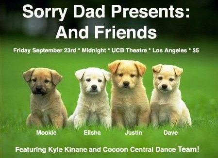 Sorry Dad Presents: And Friends!  UCB Theatre // $5 // Friday September 23rd Midnight // Tickets  My friends and I make web series like Downers Grove and Minor Stars. This friday at Midnight we're going to debut a brand new one, Roommate Meeting, and we've invited friends like our favorite stand up Kyle Kinane, and our favorite all female comedic dance trio, Cocoon! Come see it if you're in Los Angeles and you like fun.