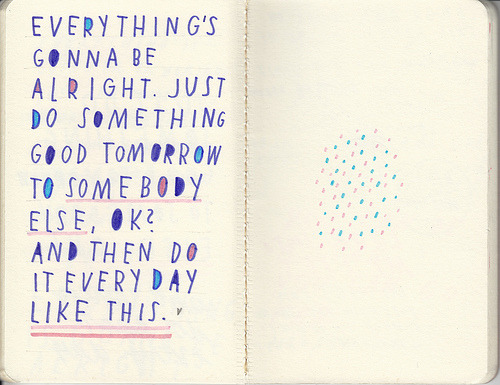 """Everything's gonna be alright. Just do something good tomorrow to somebody else, ok? And then do it every day."""