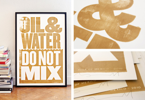 weandthecolor:  Oil and Water Do Not Mix Screen-printed poster by Anthony Burrill made with oil from the 2010 Gulf of Mexico disaster. More poster design inspiration. posted byW.A.T.C. // Facebook // Twitter // Google+  Ampersands.