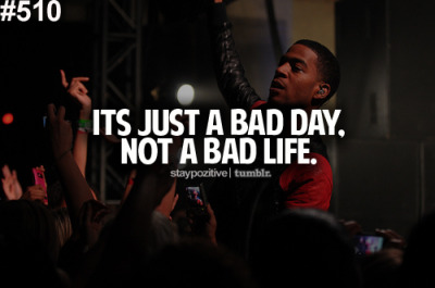 It's just a bad day, not a bad life :)