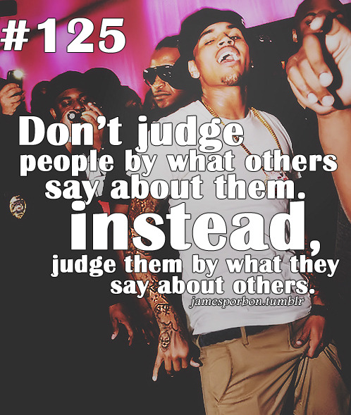 "#125 "" Don't judge people by what others say about them. Instead, judge them by what they say about others. "" @_jPimp"