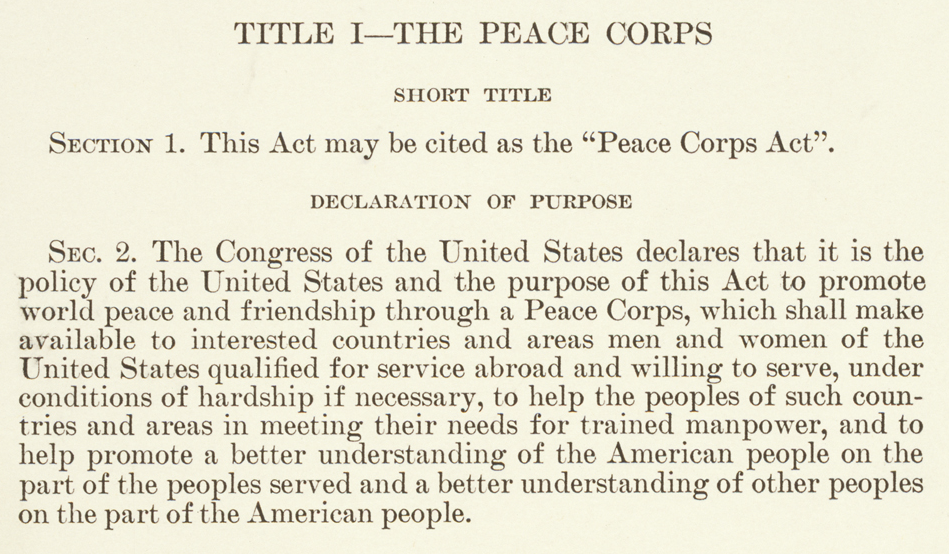todaysdocument:  The Peace Corps Act - September 22, 1961 On March 1, 1961, President Kennedy signed the executive order establishing the Peace Corps. On September 22, 1961, Congress approved the legislation that formally authorized the Peace Corps. Goals of the Peace Corps included: 1) helping the people of interested countries and areas meet their needs for trained workers; 2) helping promote a better understanding of Americans in countries where volunteers served; and 3) helping promote a better understanding of peoples of other nations on the part of Americans.