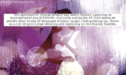 "waltdisneyconfessions:  ""The apologetic things people say about Disney ignoring or misrepresenting different cultures and walks of life makes me wonder what kinds of messages Disney taught them growing up. There is a lot of privilege denying and ignoring in the Disney fandom.""  DEAR CONFESSION, YOU ARE AFTER MY HEARTMEATS."