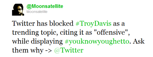 "numol:  [image: tweet from @Moonsatellite: ""Twitter has blocked #TroyDavis as a trending topic, citing it as ""offensive"", while displaying #youknowyoughetto. Ask them why -> @Twitter"".] http://twitter.com/#!/twitter"