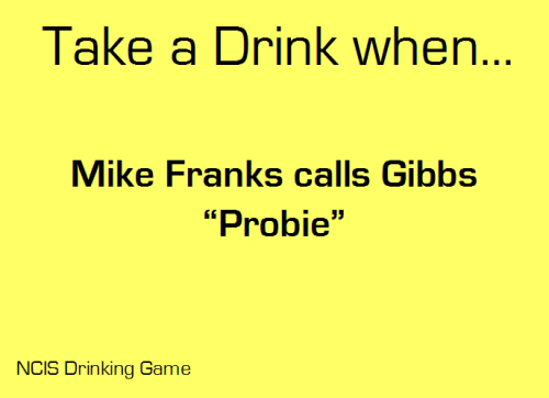 "Take a drink when Mike Franks calls Gibbs ""Probie"" Submitted by: 51rules"