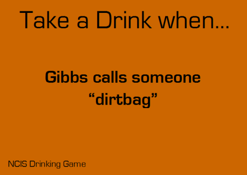 Take a drink when Gibbs calls someone 'dirtbag' Submitted by: shineyourlightmyway