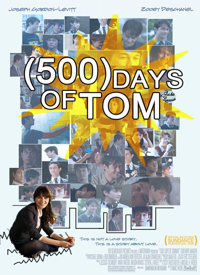 I decided to do an imitation of the 500 Days of Summer movie poster, but instead do 500 days of Tom. I guess someone else out there has done one too -__- so I don't take credit for this idea of using Tom instead of Summer. Enjoooooooooy! Also, it was such a bitch getting all these pictures of Joseph Gordon Levitt because I had to edit them, then resize them and then put them in different positions. It literally took me like two hours.