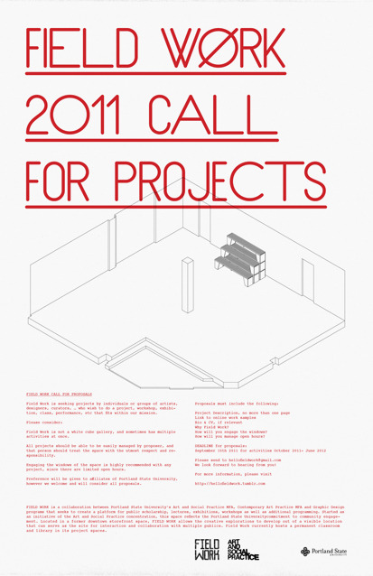 EXTENDED DEADLINE FOR PROPOSALS: OCTOBER 5th Call for Proposals:Deadline: September 15th Field Work is seeking projects by  individuals or  groups of artists, designers, curators, … who wish to do a  project,  workshop, exhibition, class, performance, etc that fits within  our  mission. Please consider: Field Work is not a white cube gallery, and sometimes has multiple activities at once. All projects should be able to be easily managed by   proposer, and that person should treat the space with the utmost   respect and responsibility. Engaging the windows of the space is highly recommended with any project, since there are limited open hours. Preference will be given to affiliates of Portland State University, however we welcome and will consider all proposals. Proposals must include the following: Project Description, no more than one-page Link to online work samples Bio & CV, if relevant Why Field Work? How will you engage the windows? How will you manage open hours? DEADLINE for proposals: September 15th 2011 for activities October 2011- June 2012 Please send to hellofieldwork@gmail.com We look forward to hearing from you!