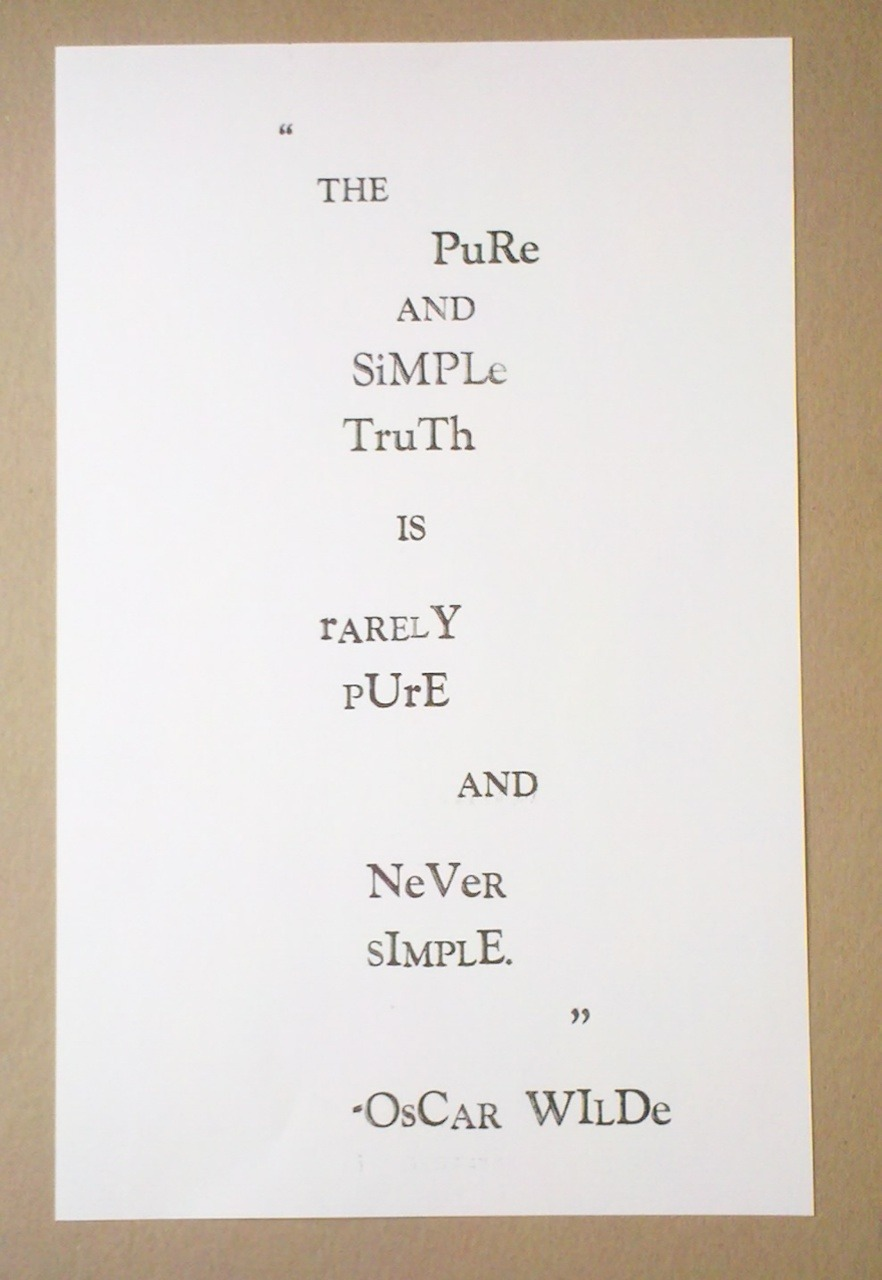 A quote by Oscar Wilde, hand printed with a lead type-set printing press on white card stock (11 x 17). August 2011.  Designed with Scears Lee IV. Quote from The Importance of Being Earnest.