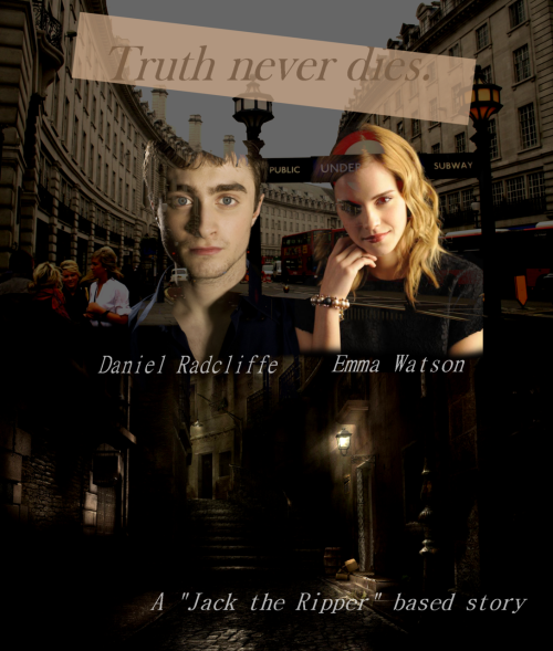 "xflora:  Title: Truth never dies.Genre: Drama, thriller, detective, suspense, romance.Cast: Daniel Radcliffe, Emma Watson, David Thewlis, Alan Rickman.   Synopsis:It's the 31th of august 1888. In the early morning, Whitechapel wakes up to a horrified scream. ""Polly! God, no!""Mary Ann ""Polly"" Nicholls is found dead at Buck's Row. Her throat is sliced open. Jack the Ripper committed his first murder. More deaths follow. Each of them is horrifying: the victims throat is cut open, sometimes even some organs are removed. But there's no trace of the killer. Jack the Ripper, the myth, is born. Chief inspector Edmund Reid (David Thewlis) is facing a seemingly unsolvable case… Until, one morning in 2012, James Logan (Daniel Radcliffe), a criminology student at Oxford University, finds a letter. With some very valuable information in it. He and his girlfriend, Alexis Johnson (Emma Watson), will try to unravel the secret of Jack the Ripper. But not without any dangers…"