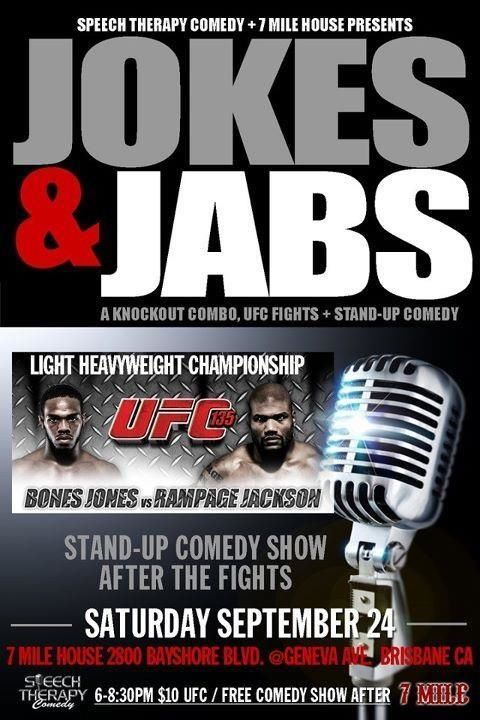 9/24. Jokes and Jabs (UFC/Comedy) @ 7 Mile House. 2800 Bayshore Blvd. Brisbane. 6:30-8. $10 for fight. Free Comedy Show Afterward.  [Ha-Ha-Haymakers]