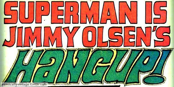 comicallyvintage:  SUPERMAN IS JIMMY OLSEN'S HANGUP!