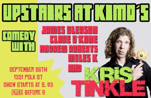 9/26. Kris Tinkle @ Upstairs at Kimo's. 1351 Polk  St. SF. Free before  8. $3 After 8.  Feat James Gleason, Clare O'Kane, Andrew Roberts, and Miles K   Open mic starts at 8, showcase starts at 9 and goes until 11, and    then  there is ANOTHER open mic. The show is free if you show up before 8    and  tickets are $3 afterwards. (via Facebook)