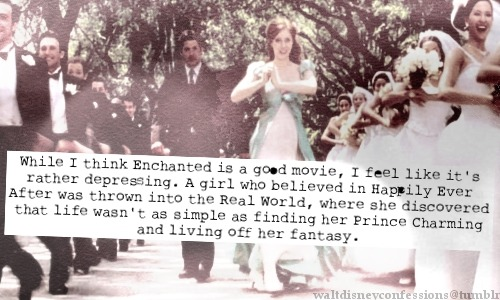 "waltdisneyconfessions:  ""While I think Enchanted is a good movie, I feel like it's rather depressing. A girl who believed in Happily Ever After was thrown into the Real World, where she discovered that life wasn't as simple as finding her Prince Charming and living off her fantasy""."