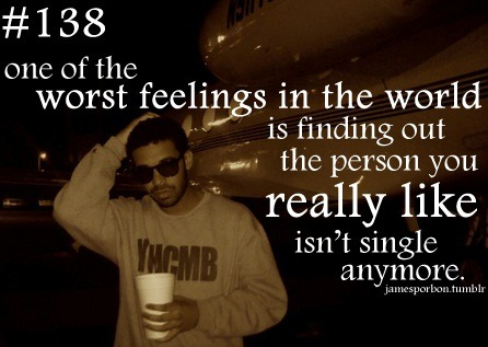 "#138 "" one of the worst feelings in the world is finding out the person you really like isn't single anymore. "" @_jPimp"