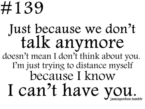 "#139 "" Just because we don't talk anymore doesn't mean I don't think about you. I'm just trying to distance myself because I know I can't have you. "" @_jPimp"